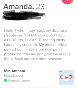 "Suck My Dick, Dick, and Mean: Amanda, 23  astitutet  I hate it when I say ""suck my dick"" and  people say ""oH bUt yOu DoN't hAvE  a DiCk"". You FOOLS. Blithering idiots.  I mean my soul dick. My metaphorical  penis. I don't have a physical penis  protruding from my body but the aura is  there. Suck my spirit dick, peasant.  Min Anthem  Nosebleed  Phoebe Green  13 A man, duh!"