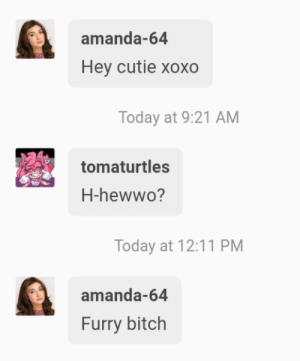 Bitch, Fucking, and Police: amanda-64  Hey cutie xoxo  Today at 9:21 AM  tomaturtles  H-hewwo?  Today at 12:11 PM  amanda-64  Furry bitch gamecubeeater: tomaturtles:  tomaturtles: I can't believe i'm getting called out by a bot Update: i'm calling the police   you fucking pissed off the angels