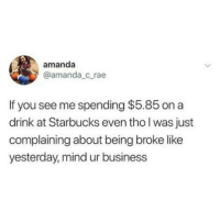 Being Broke, Starbucks, and Twitter: amanda  @amanda_c rae  If you see me spending $5.85 on a  drink at Starbucks even tho l was just  complaining about being broke like  yesterday, mind ur business Mind your business (twitter: amanda_c_rae)