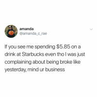 Being Broke, Starbucks, and Business: amanda  @amanda_c_rae  If you see me spending $5.85 on a  drink at Starbucks even thol was just  complaining about being broke like  yesterday, mind ur business thank u, next