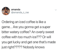get lucky: amanda  @amanda_c_rae  Ordering an iced coffee is like a  game... Are you gonna get a super  bitter watery coffee? An overly sweet  coffee with too much ice??? Or will  you get lucky and get one that's made  just right????? Nobody knows