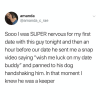 "Memes, Twitter, and Date: amanda  @amanda c rae  Sooo l was SUPER nervous for my first  date with this guy tonight and then an  hour before our date he sent me a snap  video saying ""wish me luck on my date  buddy"" and panned to his dog  handshaking him. In that moment I  knew he was a keeper what do you call the opposite of a red flag???? 😍 (@amanda_c_rae on Twitter)"
