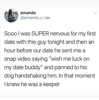 "Animals, Memes, and Butterfly: amanda  @amanda_c_rae  Sooo l was SUPER nervous for my first  date with this guy tonight and then an  hour before our date he sent me a  snap video saying ""wish me luck on  my date buddy"" and panned to his  dog handshaking him. In that moment  I knew he was a keeper Follow @x__social_butterfly__x if you like animals more than people!!"