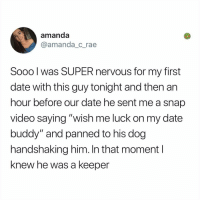 "Friends, Memes, and Date: amanda  @amanda_c_rae  Sooo l was SUPER nervous for my first  date with this guy tonight and then an  hour before our date he sent me a snap  video saying ""wish me luck on my date  buddy"" and panned to his dog  handshaking him. In that moment l  knew he was a keeper it's time u finally follow @kalesalad since all ur friends already do"