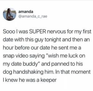 "Date, Video, and Luck: amanda  @amanda_c_rae  Sooo l was SUPER nervous for my first  date with this guy tonight and then an  hour before our date he sent me a  snap video saying ""wish me luck on  my date buddy"" and panned to his  dog handshaking him. In that moment  I knew he was a keeper First date jitters."