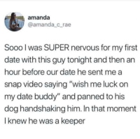 "Date, Http, and Video: amanda  @amanda_crae  Sooo l was SUPER nervous for my first  date with this guy tonight and then an  hour before our date he sent me a  snap video saying ""wish me luck on  my date buddy"" and panned to his  dog handshaking him. In that moment  I knew he was a keeper He really is via /r/wholesomememes http://bit.ly/2GZ1xVZ"