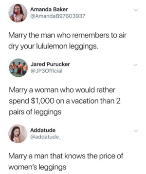 Man got roasted.: Amanda Baker  @AmandaB97603937  Marry the man who remembers to air  dry your lululemon leggings.  Jared Purucker  @JP3Official  Marry a woman who would rather  spend $1,000 on a vacation than 2  pairs of leggings  Addatude  @addatude  Marry a man that knows the price of  women's leggings Man got roasted.