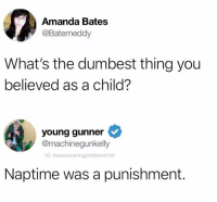 Dank, 🤖, and Bates: Amanda Bates  @Batemeddy  What's the dumbest thing you  believed as a child?  young gunner  @machinegunkelly  IG: therecoveringproblemchild  Naptime was a punishment.