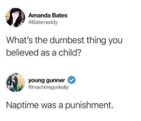 Memes, True, and 🤖: Amanda Bates  @Batemeddy  What's the dumbest thing you  believed as a child?  young gunner  @machinegunkelly  Naptime was a punishment. True!
