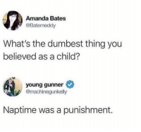 Memes, Truth, and 🤖: Amanda Bates  @Batemeddy  What's the dumbest thing you  believed as a child?  young gunner  @machinegunkelly  Naptime was a punishment. Truth! 🙌