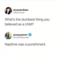 Facts, Memes, and 🤖: Amanda Bates  @Batemeddy  What's the dumbest thing you  believed as a child?  young gunner  @machinegunkelly  Naptime was a punishment. Facts 😩😂