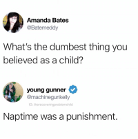"""Funny, Bates, and Thing: Amanda Bates  @Batemeddy  What's the dumbest thing you  believed as a child?  young gunner  @machinequnkelly  IG: therecoveringproblemchild  Naptime was a punishment. """"Go to your room"""" - FINALLY I GET TO RELAX 😂😂 (@therecoveringproblemchild)"""