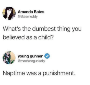 Naptime by GalacticGus MORE MEMES: Amanda Bates  Batemeddy  What's the dumbest thing you  believed as a child?  young gunner  @machinegunkelly  Naptime was a punishment. Naptime by GalacticGus MORE MEMES