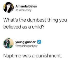 Seriously: Amanda Bates  @Batemeddy  What's the dumbest thing you  believed as a child?  young gunner  @machinegunkelly  Naptime was a punishment. Seriously