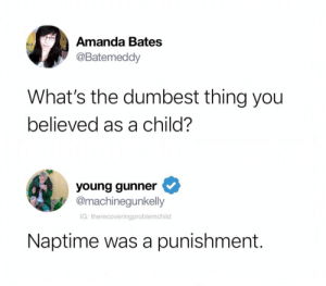 True that. by Ghostbannafritters MORE MEMES: Amanda Bates  @Batemeddy  What's the dumbest thing you  believed as a child?  young gunner  @machinegunkelly  IG: therecoveringproblemchild  Naptime was a punishment. True that. by Ghostbannafritters MORE MEMES