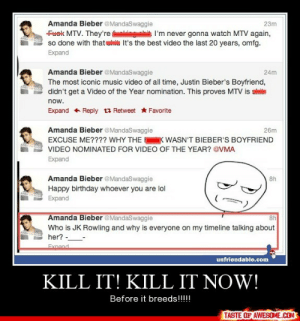 Kill It! Kill It Now!http://omg-humor.tumblr.com: Amanda Bieber @MandaSwaggie  23m  Fuek MTV. They're lainin l'm never gonna watch MTV again,  so done with thatuita It's the best video the last 20 years, omfg.  Expand  Amanda Bieber @MandaSwaggie  24m  The most iconic music video of all time, Justin Bieber's Boyfriend,  didn't get a Video of the Year nomination. This proves MTV is stita  AND  now.  Expand + Reply 13 Retweet Favorite  Amanda Bieber @MandaSwaggie  26m  K WASN'T BIEBER'S BOYFRIEND  EXCUSE ME???? WHY THE  VIDEO NOMINATED FOR VIDEO OF THE YEAR? @VMA  Expand  Amanda Bieber @MandaSwaggie  8h  Happy birthday whoever you are lol  Expand  Amanda Bieber @MandaSwaggie  8h  Who is JK Rowling and why is everyone on my timeline talking about  her? --  Exnand  unfriendable.com  KILL IT! KILL IT NOW!  Before it breeds!!!!  TASTE OF AWESOME.COM Kill It! Kill It Now!http://omg-humor.tumblr.com