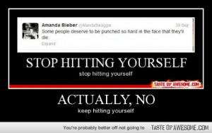 Actually, Nohttp://omg-humor.tumblr.com: Amanda Bieber @MandaSwaggie  30 Sep  Some people deserve to be punched so hard in the face that they'll  die.  Expand  STOP HITTING YOURSELF  stop hitting yourself  TASTE OF AWESOME.COM  ACTUALLY, NO  keep hitting yourself  TASTE OFAWESOME.COM  You're probably better off not going to Actually, Nohttp://omg-humor.tumblr.com