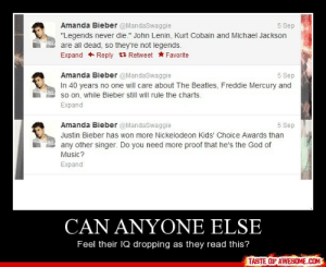 """Can Anyone Elsehttp://omg-humor.tumblr.com: Amanda Bieber @MandaSwaggie  5 Sep  """"Legends never die."""" John Lenin, Kurt Cobain and Michael Jackson  are all dead, so they're not legends.  Expand + Reply t3 Retweet * Favorite  Amanda Bieber @MandaSwaggie  In 40 years no one will care about The Beatles, Freddie Mercury and  so on, while Bieber still will rule the charts.  5 Sep  AND  Expand  Amanda Bieber @MandaSwaggie  5 Sep  Justin Bieber has won more Nickelodeon Kids' Choice Awards than  AND  any other singer. Do you need more proof that he's the God of  Music?  Expand  CAN ANYONE ELSE  Feel their IQ dropping as they read this?  TASTE OF AWESOME.COM Can Anyone Elsehttp://omg-humor.tumblr.com"""