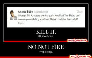 No Not Firehttp://omg-humor.tumblr.com: Amanda Bieber @MandaSwaggie  I thought Neil Armstrong was the guy in How I Met Your Mother and  now everyone is talking about him. Guess I made him famous! xD  Expand  26 Aug  KILL IT.  Kill it with fire.  TASTE OF AWESOME.COM  NO NOT FIRE  With Nokia.  TASTE OF AWESOME.COM No Not Firehttp://omg-humor.tumblr.com
