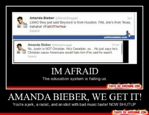 Amanda Bieber, We Get It!http://omg-humor.tumblr.com: Amanda Bieber @MandaSwaggie  LMAO they just said Beyoncé is from Houston. FAIL she's from Texas,  Зт  hahaha! #FailOfTheYear  Expand  unfriendable.com  Amanda Bieber @MandaSwaggie  No, Justin is NOT Christian. He's Canadian, so.. He just says he's  Christian cause Americans would hate him if he said he wasn't.  18 Jun  Expand  IM AFRAID  The education system is failing us.  TASTE OF AWESOME.COM  AMANDA BIEBER, WE GET IT!  You're a jerk, a racist, and an idiot with bad music taste! NOW SHUTUP  TASTE OF AWESOME.COM Amanda Bieber, We Get It!http://omg-humor.tumblr.com
