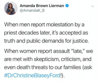 "Memes, Death, and Justice: Amanda Brown Lierman  @AmandaK_B  When men report molestation by a  priest decades later, it's accepted as  truth and public demands for justice.  When women report assault ""late,"" we  are met with skepticism, criticism, and  even death threats to our families (ask"