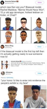 "Ken, Lol, and Tinder: Amanda Deibert  @amandadeibert  Follow  which new Ken are you? Bisexual model,  Rachel Maddow, ""Bernie Would Have Won"",  15 yr old app developer, hottest lesbian on  tinder, or Chad?   Reece King  @reecekingー  Follow  if the bisexual model is the first top left then  i'm actually getting ready to sue someone  now lol  Amanda Deibert@amandadeibert  which new Ken are you? Bisexual model, Rachel Maddow, ""Bernie  Would Have Won"", 15 yr old app developer, hottest lesbian on  tinder, or Chad?   ahtnamas  @bluelilys  Follow  Replying to @reeceking  ""your honor i'd like to enter into evidence the  people's exhibit a: my face"" <p><a href=""https://thetrippytrip.tumblr.com/post/162084900431/it-even-has-his-jawline-bone-structure-lmaooooo"" class=""tumblr_blog"">thetrippytrip</a>:</p><blockquote><p><i>    it even has his jawline bone structure..  Lmaooooo  </i><br/></p></blockquote>  <p>I&rsquo;m scREAMING</p>"