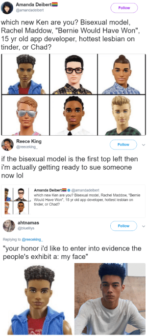 "Ken, Lol, and Target: Amanda Deibert  @amandadeibert  Follow  which new Ken are you? Bisexual model  Rachel Maddow, ""Bernie Would Have Won"",  15 yr old app developer, hottest lesbian on  tinder, or Chad?   Reece King  @reecekingー  Follow  if the bisexual model is the first top left then  i'm actually getting ready to sue someone  now lol  Amanda Deibert@amandadeibert  which new Ken are you? Bisexual model, Rachel Maddow, ""Bernie  Would Have Won"", 15 yr old app developer, hottest lesbian on  tinder, or Chad?   ahtnamas  @bluelilys  Follow  Replying to @reeceking  ""your honor i'd like to enter into evidence the  people's exhibit a: my face"" thetrippytrip:     it even has his jawline bone structure..  Lmaooooo"