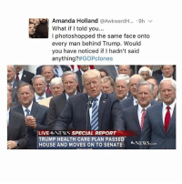 Memes, News, and Awkward: Amanda Holland  Awkward H... 9h  v  What if I told you  l photoshopped the same face onto  every man behind Trump. Would  you have noticed if I hadn't said  ff GOPclones  anything?  LIVE NEWS SPECIAL REPORT  TRUMP HEALTH CARE PLAN PASSED  HOUSE AND MOVES ON TO SENATE  NEWS shook