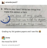 Mood, Guess, and Hero: amanda-jess27  3. Who is your hero? Write two things that  make this person a hero.  am one of my oun  ro.First lam kind to myeelf  and Second  do things I want.  Grading my 3rd graders papers and I see this  lizzey  the mood for 2019  Source: amanda-jess27 I guess I'm my own hero too :)) via /r/wholesomememes https://ift.tt/2SFh6D8