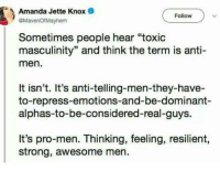 """Memes, Awesome, and Pro: Amanda Jette Knox  @MavenOfMayhem  Follow  Sometimes people hear """"toxic  masculinity"""" and think the term is anti-  men.  It isn't. It's anti-telling-men-they-have-  to-repress-emotions-and-be-dominant-  alphas-to-be-considered-real-guys.  It's pro-men. Thinking, feeling, resilient,  strong, awesome men"""