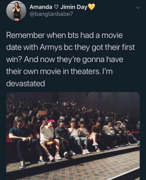 : Amanda Jimin Day  @bangtanbabe7  Remember when bts had a movie  date with Armys bc they got their first  win? And now they're gonna have  their own movie in theaters. I'm  devastated  E71