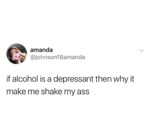Ass, Dank, and Alcohol: amanda  @johnson18amanda  if alcohol is a depressant then why it  make me shake my ass For real though.