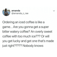 nobody knows!!!!!! (@amanda_c_rae on Twitter): amanda  manda c.rae  Ordering an iced coffee is likea  game... Are you gonna get a super  bitter watery coffee? An overly sweet  coffee with too much ice??? Or will  you get lucky and get one that's made  just right????? Nobody knows nobody knows!!!!!! (@amanda_c_rae on Twitter)