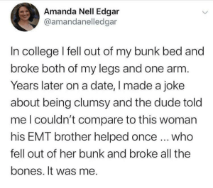 Was Me: Amanda Nell Edgar  @amandanelledgar  In college I fell out of my bunk bed and  broke both of my legs and one arm.  Years later on a date, I made a joke  about being clumsy and the dude told  meI couldn't compare to this woman  his EMT brother helped once ... who  fell out of her bunk and broke all the  bones. It was me.