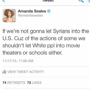 Gonna Let: Amanda Seales  @amandaseales  If we're not gonna let Syrians into the  U.S. Cuz of the actions of some we  shouldn't let White ppl into movie  theaters or schools either.  11/17/15, 11:06 AM  oli VIEW TWEET ACTIVITY  74 RETWEETS 72 LIKES