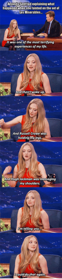 <p>Amanda Seyfried Passes Out On Set.</p>: Amanda Sevfried explaining what  happened when she fainted on the set of  Les Miserables..  It was one of the most terrifying  experiences of my life.  And then'l woke up,  And Russell Crowe was  holding my legs  And Hugh Jackman was massaging  my shoulders.  telling you  ocould do that again <p>Amanda Seyfried Passes Out On Set.</p>