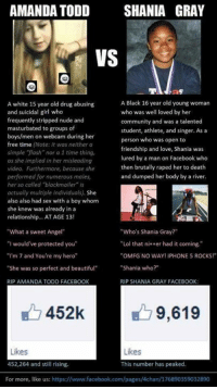 "AMANDA TODD  SHANIA GRAY  VS  A Black 16 year old young woman  A white 15 year old drug abusing  and suicidal girl who  who was well loved by her  frequently stripped nude and  community and was a talented  masturbated to groups of  student, athlete, and singer. As a  boys/  men on webcam during her  person who was open to  free time (Note: it was neither a  friendship and love, Shania was  simple flash nor a 1 time thing,  lured by a man on Facebook who  as she implied in her misleading  then brutally raped her to death  video, Furthermore, because she  and dumped her body by a river.  performed for numerous males,  her so called blackmailer is  actually multiple individuals). She  also also had sex with a boy whom  she knew was already in a  relationship... AT AGE 13!  ""What a sweet Angel""  Who's Shania Gray?  ""I would've protected you""  ""Lol that ni peer had it coming.""  ""I'm 7 and You're my hero""  ""OMFG NO WAY! iPHONE 5 ROCKS!""  ""Shania who?""  ""She was so perfect and beautiful""  RIP AMANDA TODD FACEBOOK  RIP SHANIA GRAY FACEBOOK  452k  9,619  Likes  Likes  452,264 and still rising  This number has peaked  For more, like us: https://www.facebook.com/pages/4chan/176890359032890 What is wrong with the world?