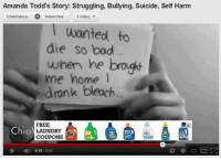 Amanda Todd's story: Struggling, Bullying, Suicide, Self Harm  chiavideos Subscribe  1 video  wanted to  die so bad  when he brought  me home  dronk bleach.  Chia  ONLAUNDRY  6:38 8:55 Hail the algorithm :^))  Snapchat: aestheticmemers