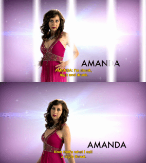 Drunk, Call, and Now: AMANI A  AMANDA: I'm drunk,  high  and drunk.   AMANDA  Now that's what I call  triple threat.