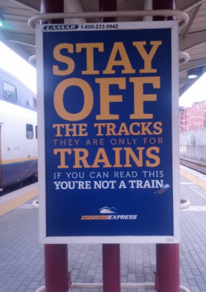 A good advice by monkeydsusi MORE MEMES: AMAR  AVE) 1-800-233-9942  STAY  OFF  THE TRACKS  THEY ARE ONLY FOR  TRAINS  IF YOU CAN READ THIS  YOURE NOT A TRAIN  EXPRESS  3004 A good advice by monkeydsusi MORE MEMES