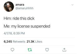 LMAOOFJDJDKFKFJRNB: amara  @amaruhhhh  Him: ride this dick  Me: my license suspended  4/1/18, 6:39 PM  6,245 Retweets 21.3K Likes LMAOOFJDJDKFKFJRNB
