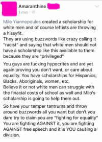 """Memes, Hypocrite, and Aboriginal: Amaranthine  1 min  Milo Yiannopoulos created a scholarship for  white men and of course leftists are throwing  a hissyfit.  They are using buzzwords like crazy calling it  """"racist"""" and saying that white men should not  have a scholarship like this available to them  because they are """"privileged""""  You guys are fucking hypocrites and are yet  again proving you don't want, or care about  equality. You have scholarships for Hispanics,  Blacks, Aboriginals, women, etc.  Believe it or not white men can struggle with  the financial costs of school as well and Milo's  scholarship is going to help them out.  So have your temper tantrums and throw  around buzzwords all you want but don't you  dare try to claim you are """"fighting for equality""""  You are fighting AGAINST it, you are fighting  AGAINST free speech and it is YOU causing a  division. ~Amaranthine"""
