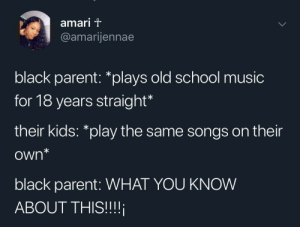 "Dank, Memes, and Music: amari T  @amarijennae  black parent: *plays old school music  for 18 years straight  their kids: ""play the same songs on their  own*  black parent: WHAT YOU KNOW  ABOUT THIS!!! What you know about this?!? by pinappletoker MORE MEMES"