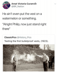 "History, Dank Memes, and Alright: Amat Victoria Curam30  @BR_Nation  He ain't even put the vest ona  watermelon or something.  ""Alright Philip, now just stand right  there""  ClassicPics @History_Pics  Testing the first bulletproof vests, (1923) Our ancestors were some type of stupid"