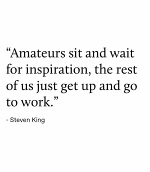 """Just Get: """"Amateurs sit and wait  for inspiration, the rest  of us just get up  and  go  to work.""""  - Steven King"""