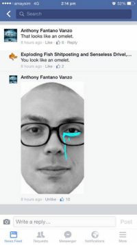 amaysim 4G  2:14 pm  52%  a Search  Anthony Fantano Vanzo  That looks like an omelet.  B hours ago Like 6. Reply  Exploding Fish Shitposting and Senseless Drivel,...  You look like an omelet.  8 hours ago Like 2  Anthony Fantano Vanzo  8 hours ago Unlike 10  O Write a reply...  Post  News Feed Requests  Messenger Notifications  Moro