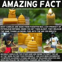 Memes, 🤖, and Air: AMAZING FACT  FB/IG: CONNECTING CONSCIOUSNESS  MOST CANDLES ARE MADE FROM PARAFFIN WAX, A BY-PRODUCT OF  PETROLEUM REFINING. WHEN YOU SET THEM ALIGHT, THEY RELEASE  THE SAME TOXINS AS DIESEL FUEL INTO THE AIR YOU BREATH  BEESWAX CANDLES ON THE OTHER HAND ARE KNOWN TO PURIFY THE AIR  AS THEY BURN, RATHER THAN POISONING IT, AND HAVE BEEN DOCUMENTED  TO IMPROVE ALLERGIES. ATHSMA AND MORE, BY RELEASING NEGATIVE IONS  WHICHNEUTRALIZE THE POSITIVELY CHARGED AIR POLLUTANTS Amazing fact indeed☝ Repost @connecting_consciousness