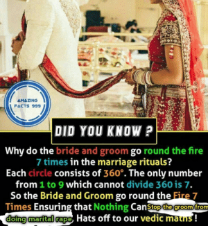 I'm vedic maths: AMAZING  FACTS 999  DID YOU KNOW?  Why do the bride and groom go round the fire  7 times in the marriage rituals?  Each circle consists of 360. The only number  from 1 to 9 which cannot divide 360 is 7.  So the Bride and Groom go round the Fire 7  Times Ensuring that Nothing Canstop the groom from  doing marital rape Hats off to our vedic mauns! I'm vedic maths