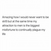 Honestly, truly. (@kellogg.will): Amazing how I would never want to be  str8 but at the same time my  attraction to men is the biggest  misfortune to continually plague my  life Honestly, truly. (@kellogg.will)