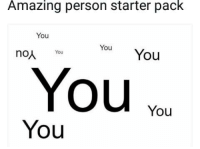 Amazing: Amazing person starter pack  You  You You  noA You  Youvo  You